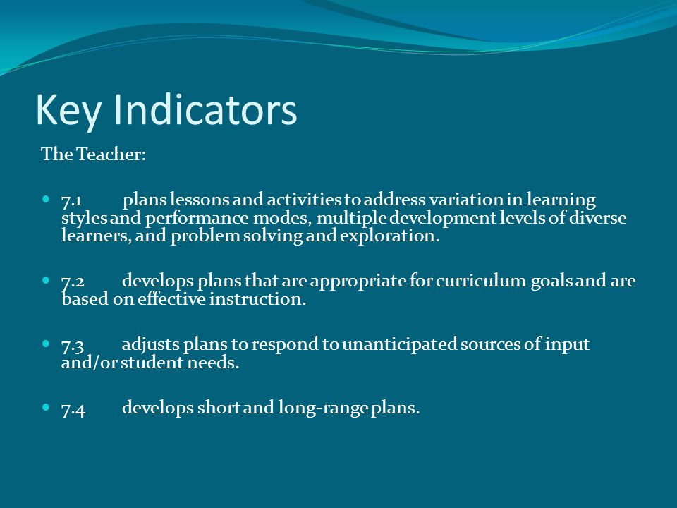 Key Indicators The Teacher: 7.1 plans lessons and activities to address variation in learning styles and performance modes, multiple development levels of diverse learners, and problem solving and exploration.
