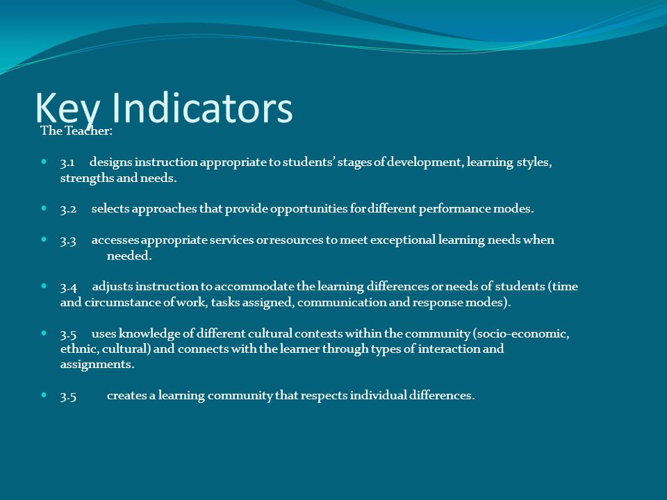 Key Indicators The Teacher: 3.1 designs instruction appropriate to students' stages of development, learning styles, strengths and needs.