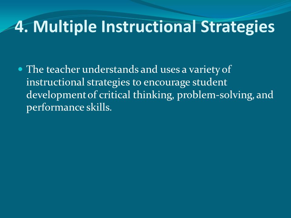 4. Multiple Instructional Strategies The teacher understands and uses a variety of instructional strategies to encourage student development of critic