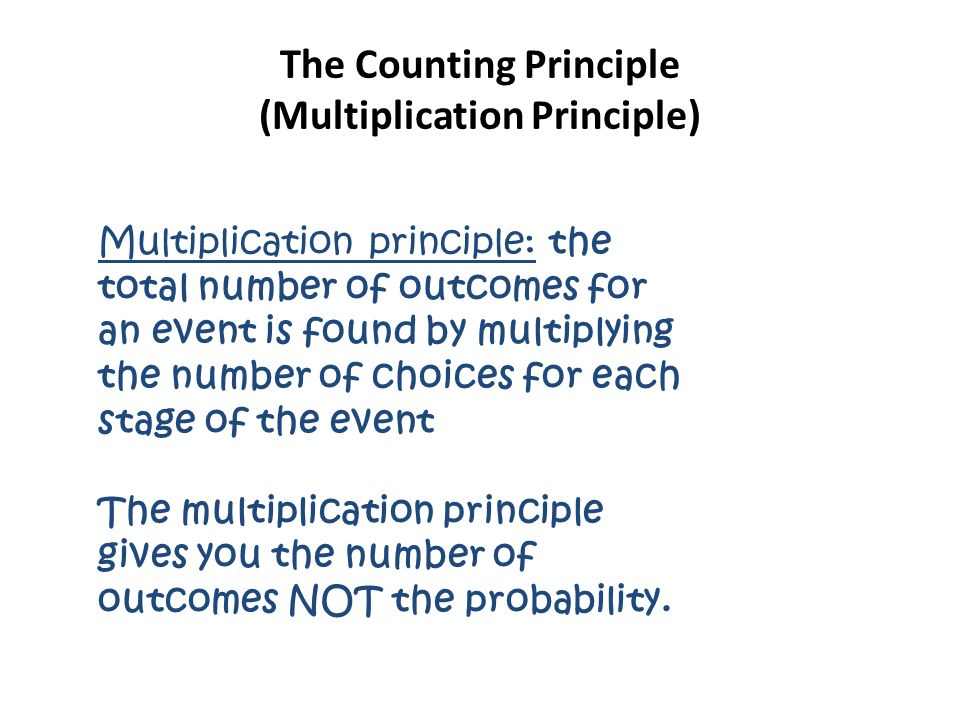 The Counting Principle (Multiplication Principle) Multiplication principle: the total number of outcomes for an event is found by multiplying the number of choices for each stage of the event The multiplication principle gives you the number of outcomes NOT the probability.