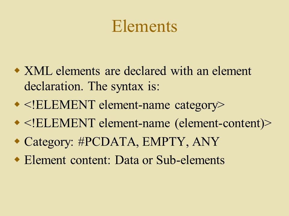 Elements  XML elements are declared with an element declaration.