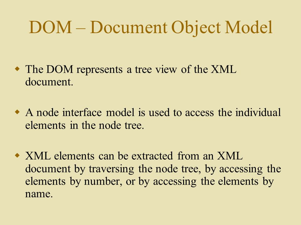 DOM – Document Object Model  The DOM represents a tree view of the XML document.