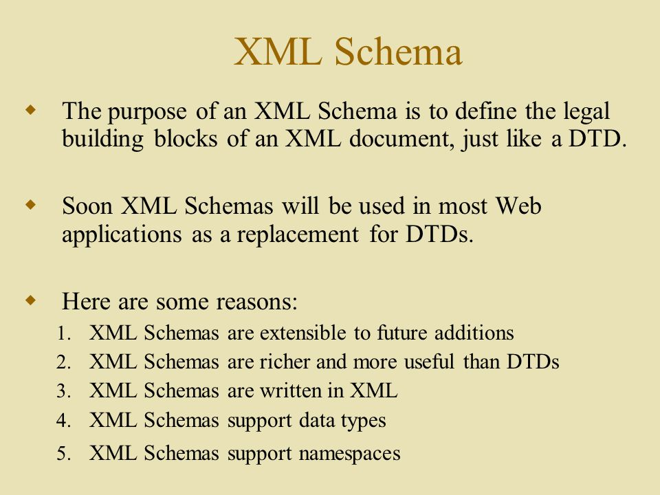 XML Schema  The purpose of an XML Schema is to define the legal building blocks of an XML document, just like a DTD.