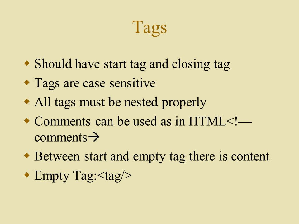 Tags  Should have start tag and closing tag  Tags are case sensitive  All tags must be nested properly  Comments can be used as in HTML<!— comments   Between start and empty tag there is content  Empty Tag: