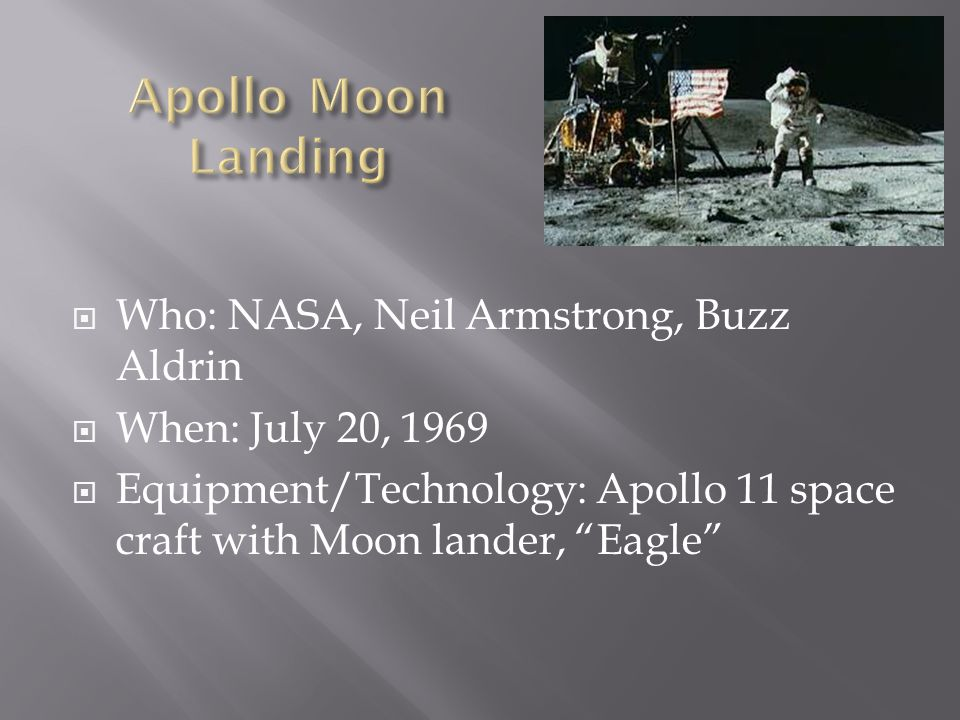  Who: NASA, Neil Armstrong, Buzz Aldrin  When: July 20, 1969  Equipment/Technology: Apollo 11 space craft with Moon lander, Eagle