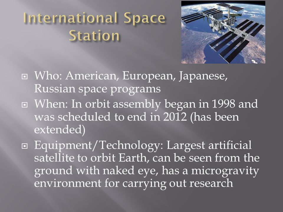  Who: American, European, Japanese, Russian space programs  When: In orbit assembly began in 1998 and was scheduled to end in 2012 (has been extended)  Equipment/Technology: Largest artificial satellite to orbit Earth, can be seen from the ground with naked eye, has a microgravity environment for carrying out research
