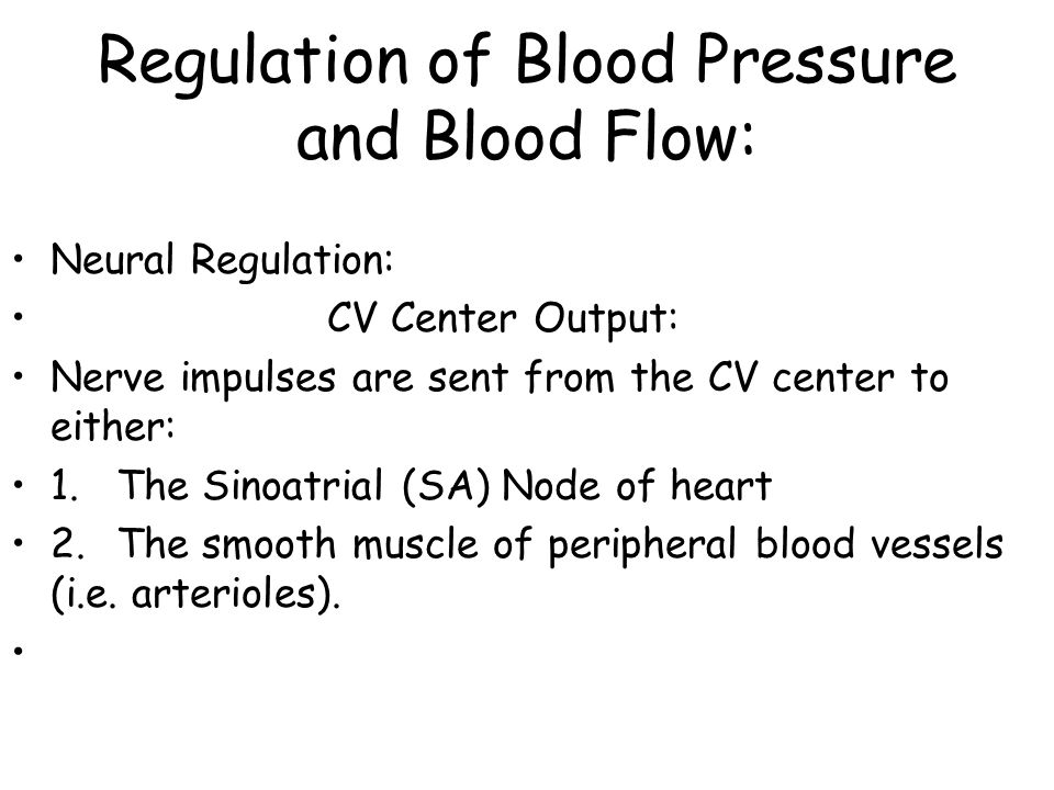 Regulation of Blood Pressure and Blood Flow: Neural Regulation: CV Center Output: Nerve impulses are sent from the CV center to either: 1.The Sinoatrial (SA) Node of heart 2.The smooth muscle of peripheral blood vessels (i.e.