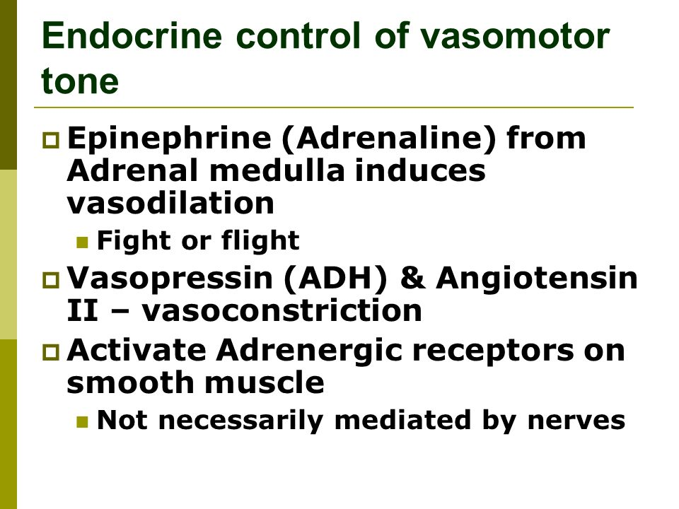 Endocrine control of vasomotor tone  Epinephrine (Adrenaline) from Adrenal medulla induces vasodilation Fight or flight  Vasopressin (ADH) & Angiotensin II – vasoconstriction  Activate Adrenergic receptors on smooth muscle Not necessarily mediated by nerves