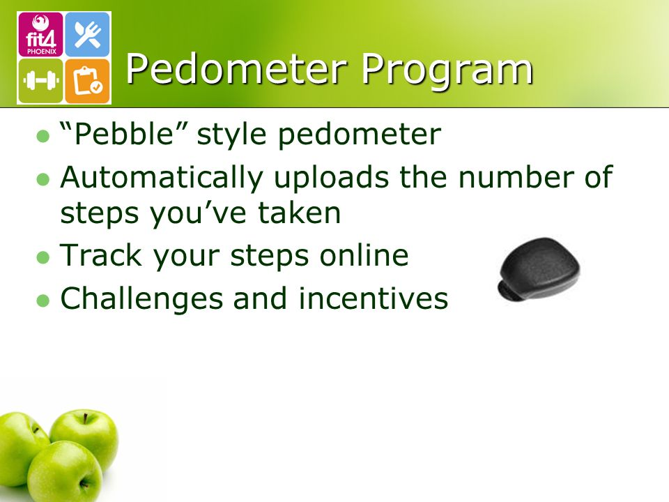 Pedometer Program Pebble style pedometer Automatically uploads the number of steps you've taken Track your steps online Challenges and incentives