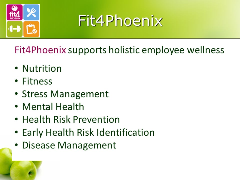 Fit4Phoenix Fit4Phoenix supports holistic employee wellness Nutrition Fitness Stress Management Mental Health Health Risk Prevention Early Health Risk Identification Disease Management
