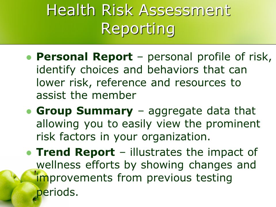 Health Risk Assessment Reporting Personal Report – personal profile of risk, identify choices and behaviors that can lower risk, reference and resources to assist the member Group Summary – aggregate data that allowing you to easily view the prominent risk factors in your organization.
