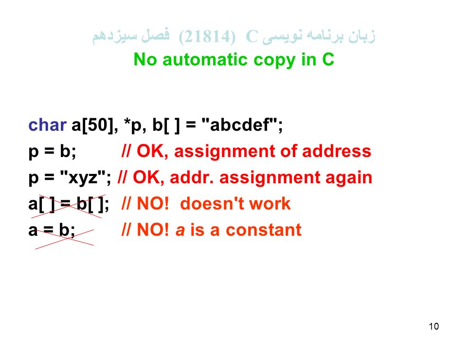 10 زبان برنامه نویسی C (21814 ( فصل سیزدهم No automatic copy in C char a[50], *p, b[ ] = abcdef ; p = b;// OK, assignment of address p = xyz ; // OK, addr.