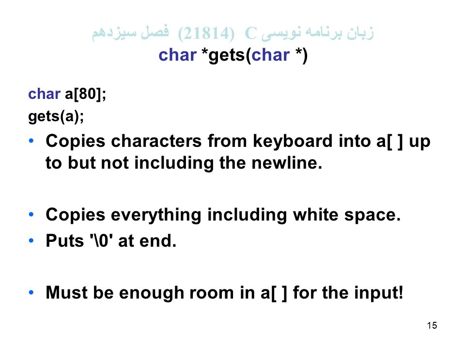 15 زبان برنامه نویسی C (21814 ( فصل سیزدهم char *gets(char *) char a[80]; gets(a); Copies characters from keyboard into a[ ] up to but not including the newline.