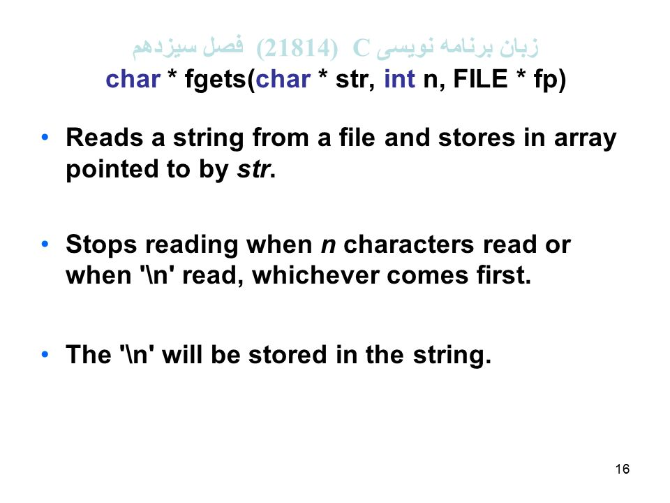 16 زبان برنامه نویسی C (21814 ( فصل سیزدهم char * fgets(char * str, int n, FILE * fp) Reads a string from a file and stores in array pointed to by str.