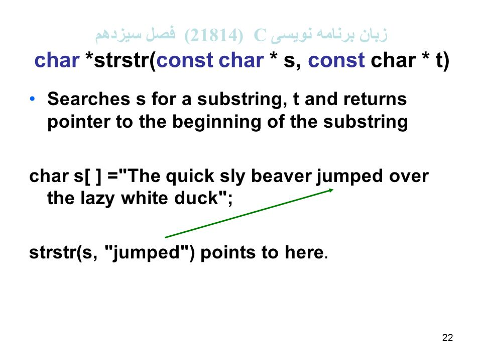 22 زبان برنامه نویسی C (21814 ( فصل سیزدهم char *strstr(const char * s, const char * t) Searches s for a substring, t and returns pointer to the beginning of the substring char s[ ] = The quick sly beaver jumped over the lazy white duck ; strstr(s, jumped ) points to here.