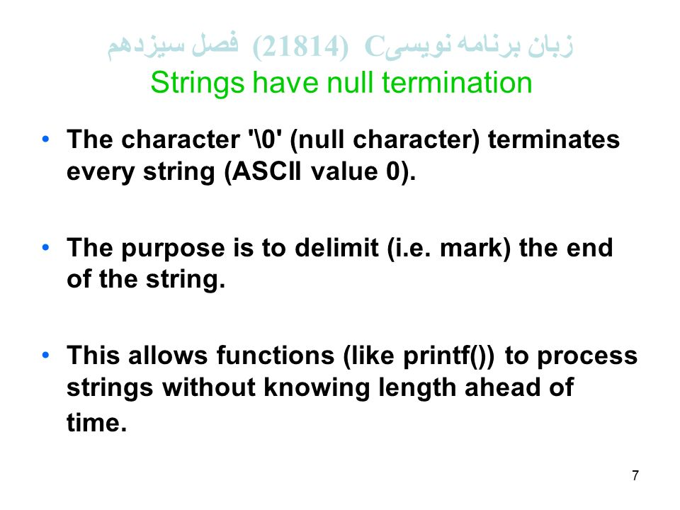 7 زبان برنامه نویسی C (21814 ( فصل سیزدهم Strings have null termination The character \0 (null character) terminates every string (ASCII value 0).
