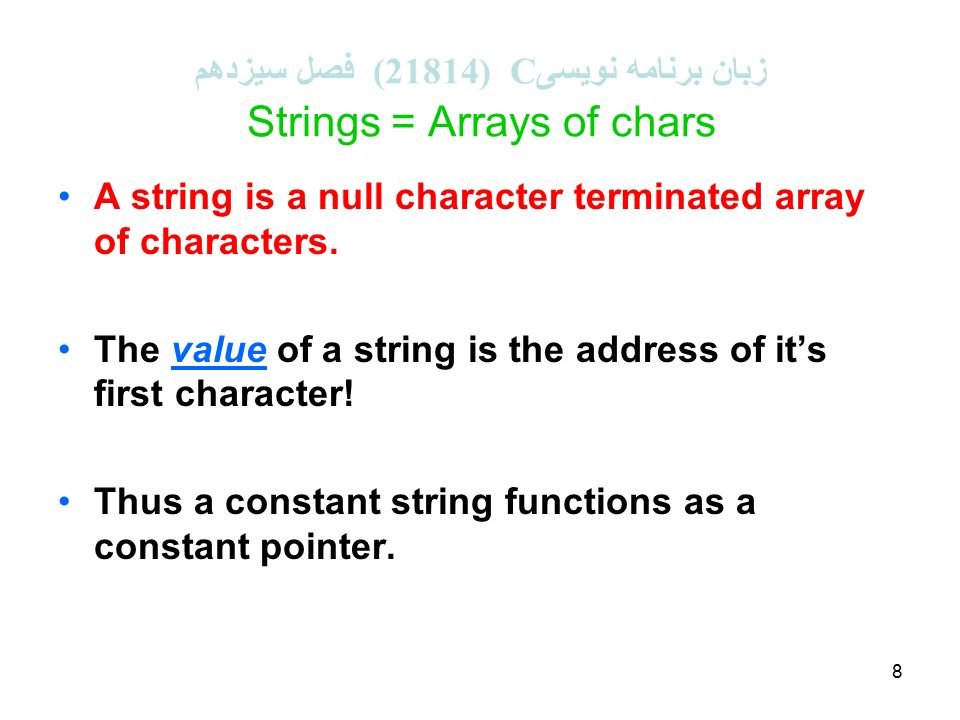 8 زبان برنامه نویسی C (21814 ( فصل سیزدهم Strings = Arrays of chars A string is a null character terminated array of characters.