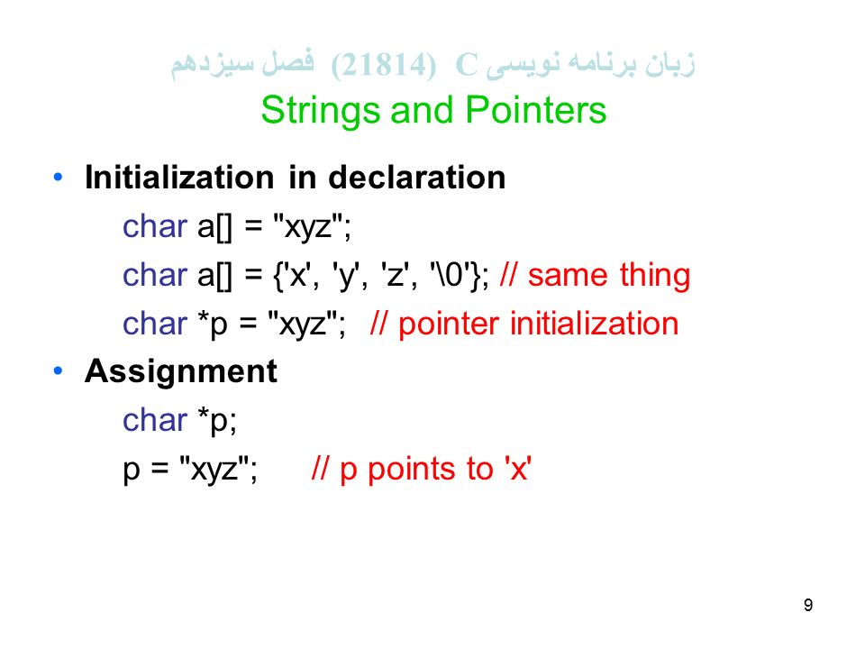 9 زبان برنامه نویسی C (21814 ( فصل سیزدهم Strings and Pointers Initialization in declaration char a[] = xyz ; char a[] = { x , y , z , \0 }; // same thing char *p = xyz ; // pointer initialization Assignment char *p; p = xyz ;// p points to x