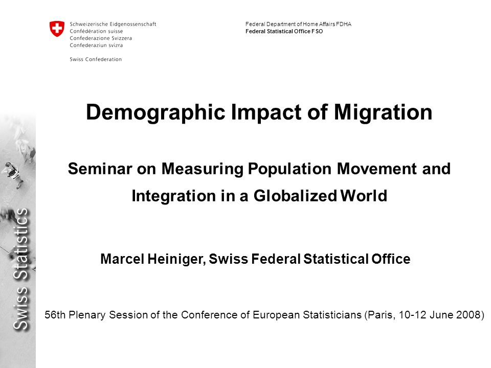 Federal Department of Home Affairs FDHA Federal Statistical Office FSO Demographic Impact of Migration Seminar on Measuring Population Movement and Integration in a Globalized World 56th Plenary Session of the Conference of European Statisticians (Paris, June 2008) Marcel Heiniger, Swiss Federal Statistical Office