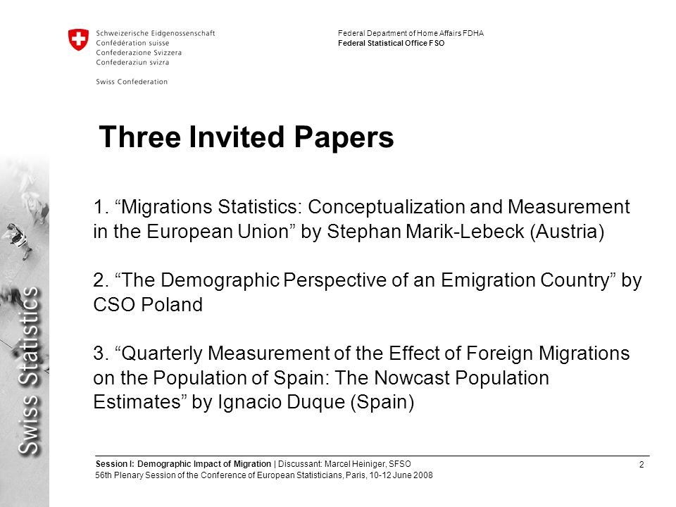 2 Session I: Demographic Impact of Migration | Discussant: Marcel Heiniger, SFSO 56th Plenary Session of the Conference of European Statisticians, Paris, June 2008 Federal Department of Home Affairs FDHA Federal Statistical Office FSO Three Invited Papers 1.