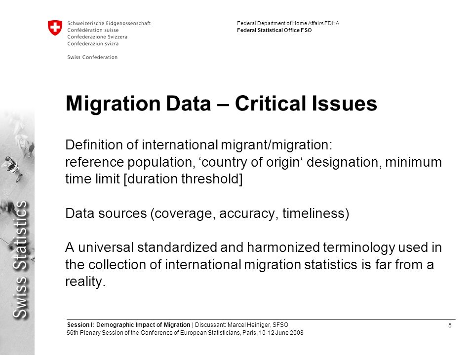 5 Session I: Demographic Impact of Migration | Discussant: Marcel Heiniger, SFSO 56th Plenary Session of the Conference of European Statisticians, Paris, June 2008 Federal Department of Home Affairs FDHA Federal Statistical Office FSO Migration Data – Critical Issues Definition of international migrant/migration: reference population, 'country of origin' designation, minimum time limit [duration threshold] Data sources (coverage, accuracy, timeliness) A universal standardized and harmonized terminology used in the collection of international migration statistics is far from a reality.