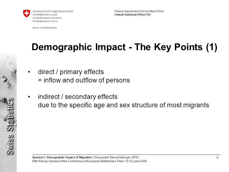 8 Session I: Demographic Impact of Migration | Discussant: Marcel Heiniger, SFSO 56th Plenary Session of the Conference of European Statisticians, Paris, June 2008 Federal Department of Home Affairs FDHA Federal Statistical Office FSO Demographic Impact - The Key Points (1) direct / primary effects = inflow and outflow of persons indirect / secondary effects due to the specific age and sex structure of most migrants