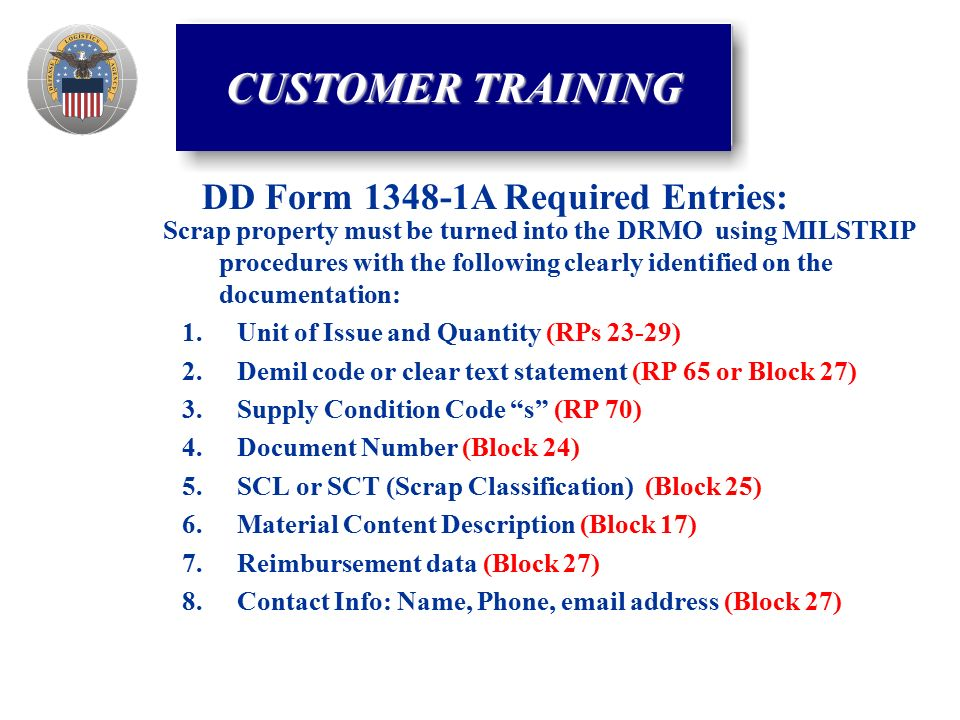 Scrap property must be turned into the DRMO using MILSTRIP procedures with the following clearly identified on the documentation: 1.Unit of Issue and Quantity (RPs 23-29) 2.Demil code or clear text statement (RP 65 or Block 27) 3.Supply Condition Code s (RP 70) 4.Document Number (Block 24) 5.SCL or SCT (Scrap Classification) (Block 25) 6.Material Content Description (Block 17) 7.Reimbursement data (Block 27) 8.Contact Info: Name, Phone,  address (Block 27) DD Form A Required Entries: CUSTOMER TRAINING