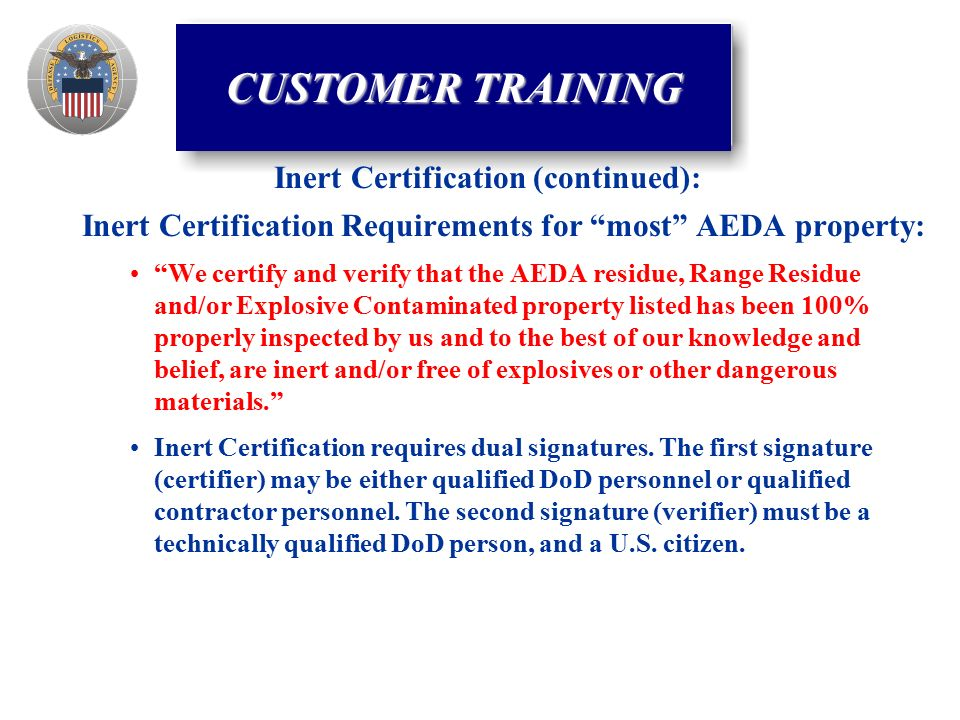 Inert Certification Requirements for most AEDA property: We certify and verify that the AEDA residue, Range Residue and/or Explosive Contaminated property listed has been 100% properly inspected by us and to the best of our knowledge and belief, are inert and/or free of explosives or other dangerous materials. Inert Certification requires dual signatures.