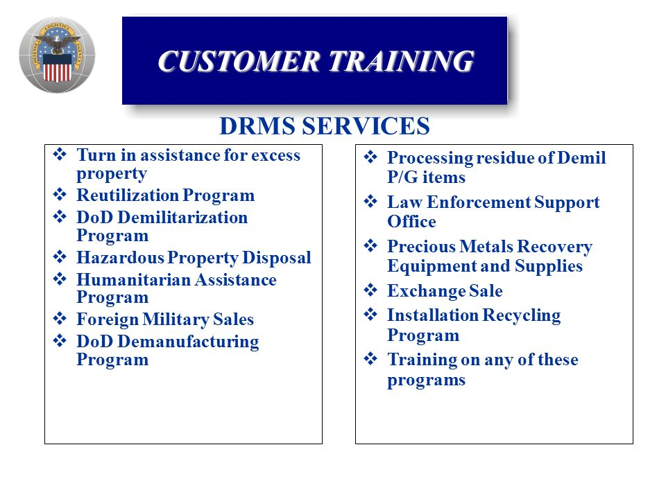 DRMS SERVICES  Turn in assistance for excess property  Reutilization Program  DoD Demilitarization Program  Hazardous Property Disposal  Humanitarian Assistance Program  Foreign Military Sales  DoD Demanufacturing Program  Processing residue of Demil P/G items  Law Enforcement Support Office  Precious Metals Recovery Equipment and Supplies  Exchange Sale  Installation Recycling Program  Training on any of these programs CUSTOMER TRAINING