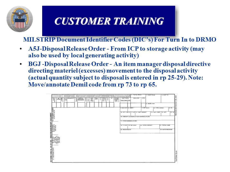 MILSTRIP Document Identifier Codes (DIC's) For Turn In to DRMO A5J-Disposal Release Order - From ICP to storage activity (may also be used by local generating activity) BGJ -Disposal Release Order - An item manager disposal directive directing materiel (excesses) movement to the disposal activity (actual quantity subject to disposal is entered in rp 25-29).