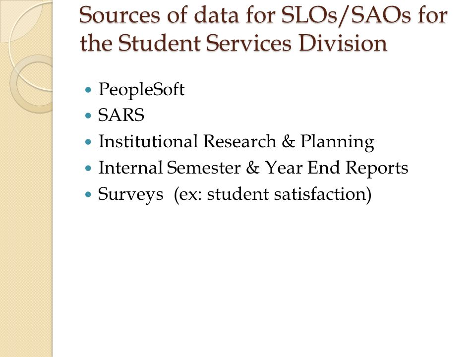 Sources of data for SLOs/SAOs for the Student Services Division PeopleSoft SARS Institutional Research & Planning Internal Semester & Year End Reports Surveys (ex: student satisfaction)