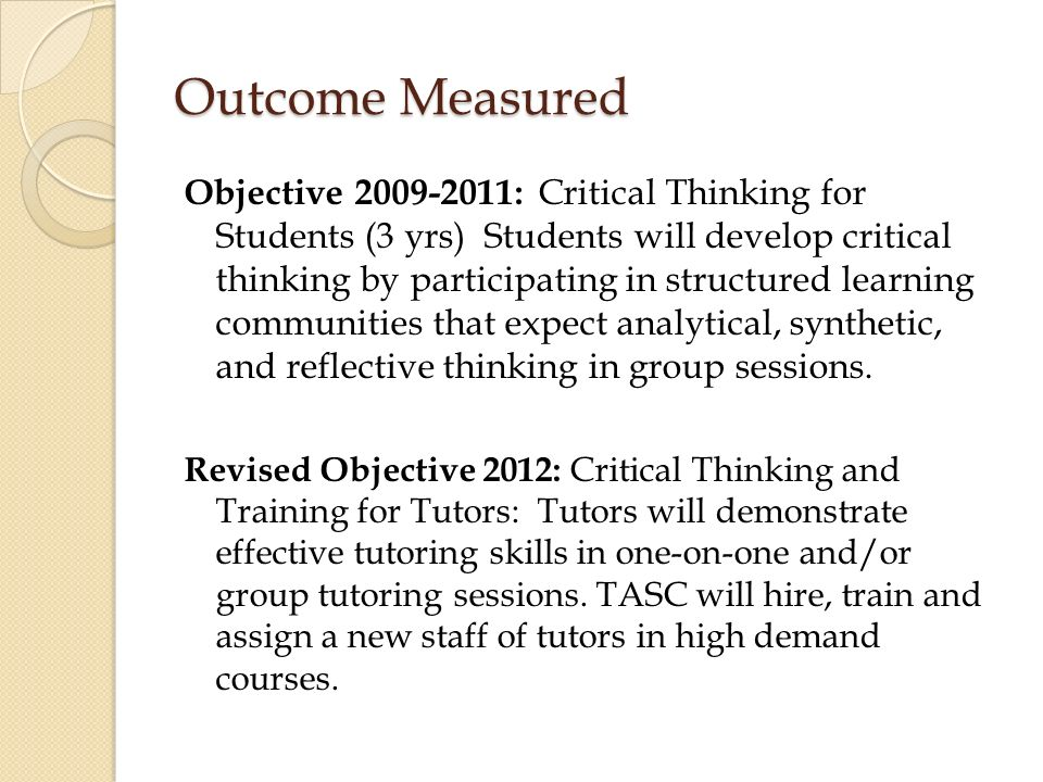 Outcome Measured Objective : Critical Thinking for Students (3 yrs) Students will develop critical thinking by participating in structured learning communities that expect analytical, synthetic, and reflective thinking in group sessions.