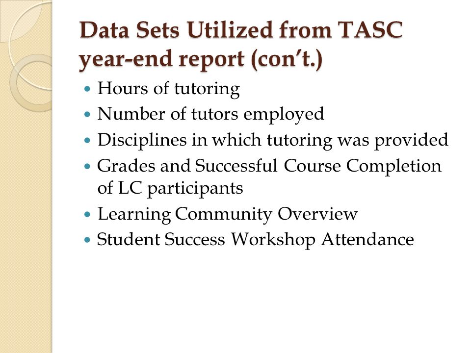 Data Sets Utilized from TASC year-end report (con't.) Hours of tutoring Number of tutors employed Disciplines in which tutoring was provided Grades and Successful Course Completion of LC participants Learning Community Overview Student Success Workshop Attendance