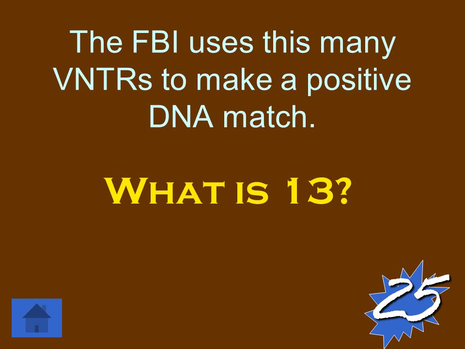 The FBI uses this many VNTRs to make a positive DNA match. What is 13 25
