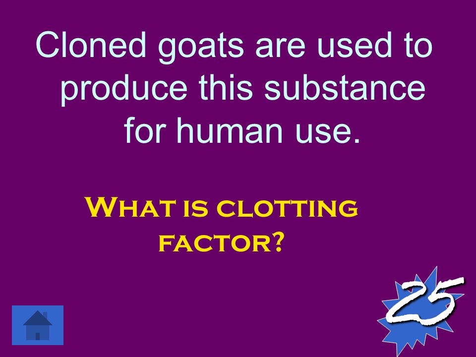 Cloned goats are used to produce this substance for human use. 25 What is clotting factor