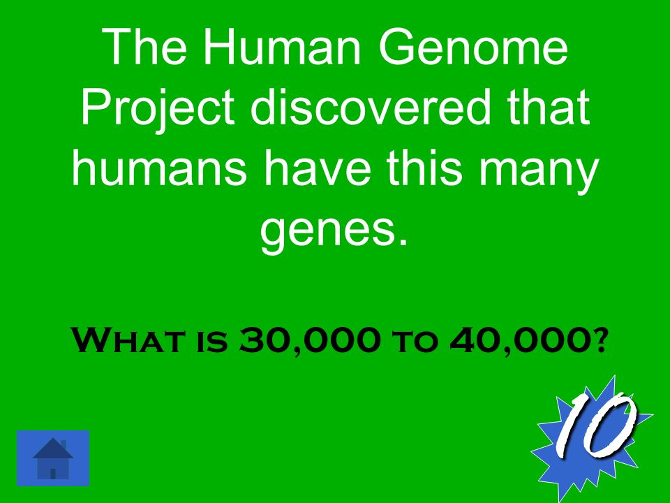 The Human Genome Project discovered that humans have this many genes. What is 30,000 to 40,000 10