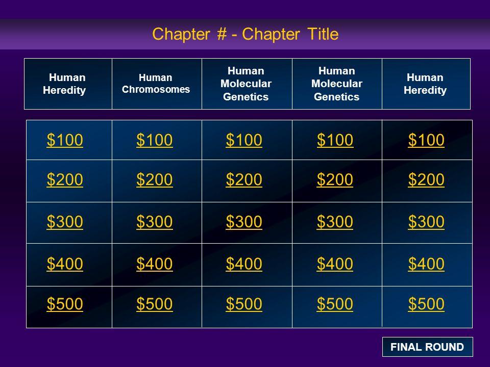 Chapter # - Chapter Title $100 $200 $300 $400 $500 $100$100$100 $200 $300 $400 $500 Human Heredity Human Chromosomes Human Molecular Genetics Human Heredity FINAL ROUND