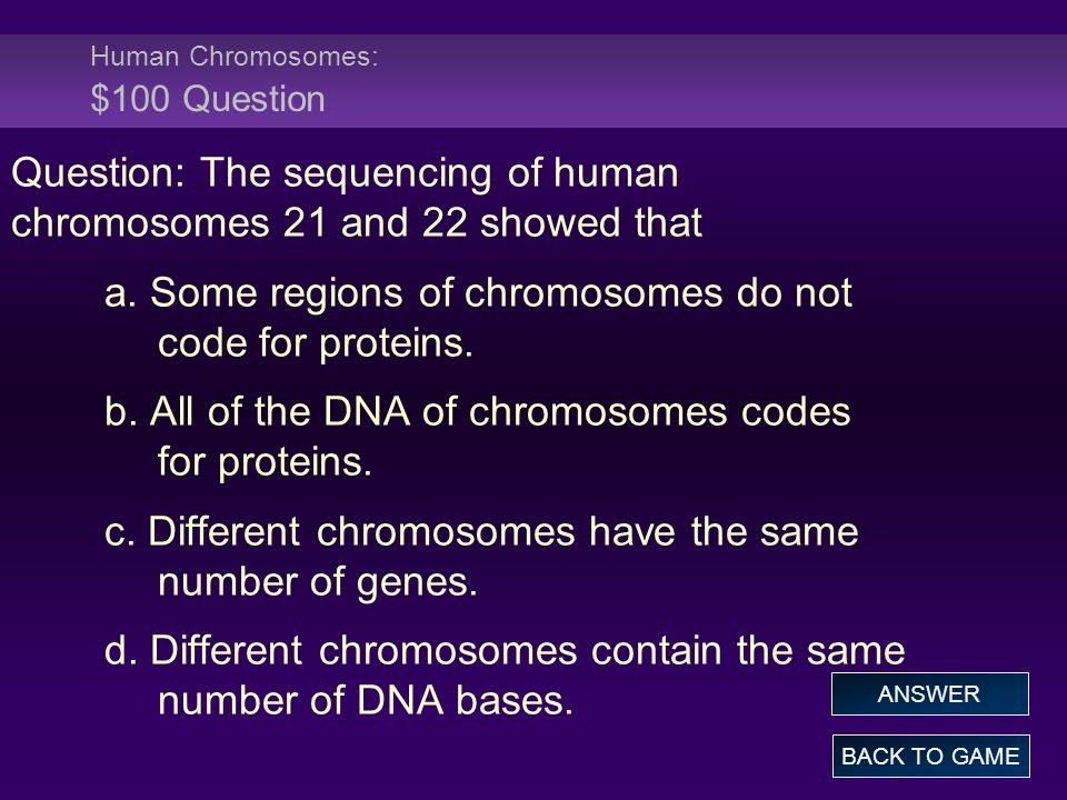 Human Chromosomes: $100 Question Question: The sequencing of human chromosomes 21 and 22 showed that a.