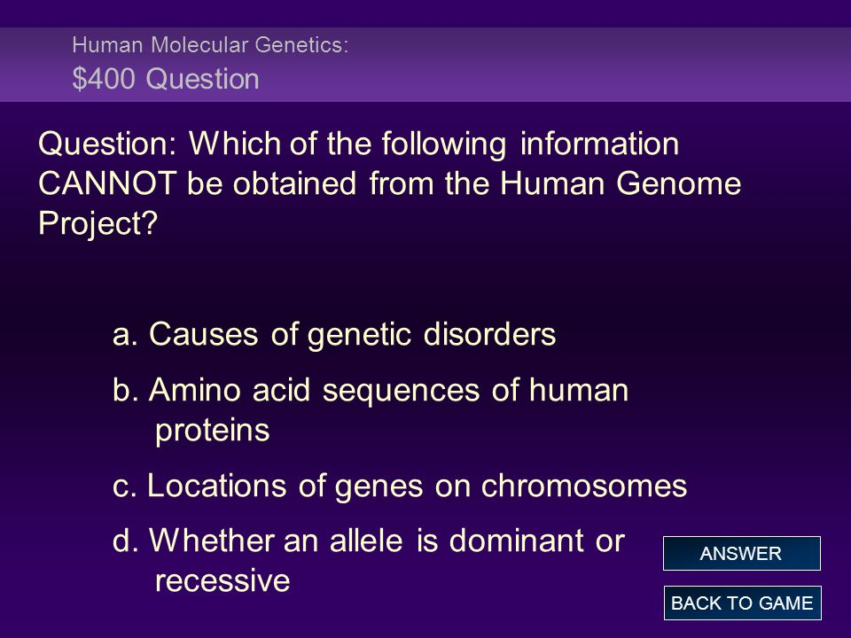 Human Molecular Genetics: $400 Question Question: Which of the following information CANNOT be obtained from the Human Genome Project.