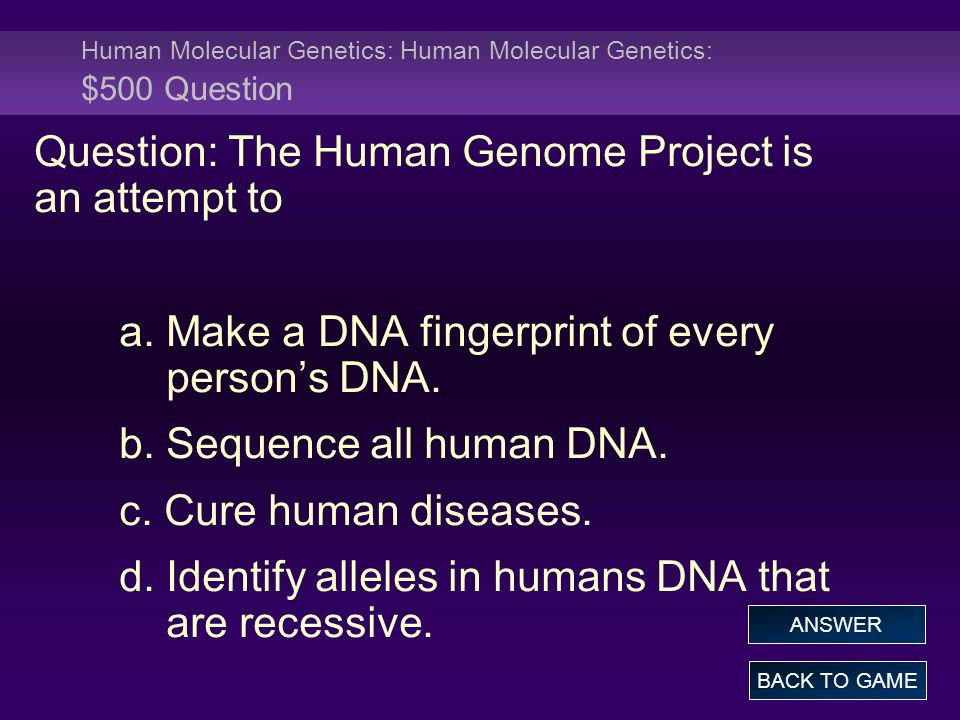 Human Molecular Genetics: Human Molecular Genetics: $500 Question Question: The Human Genome Project is an attempt to a.