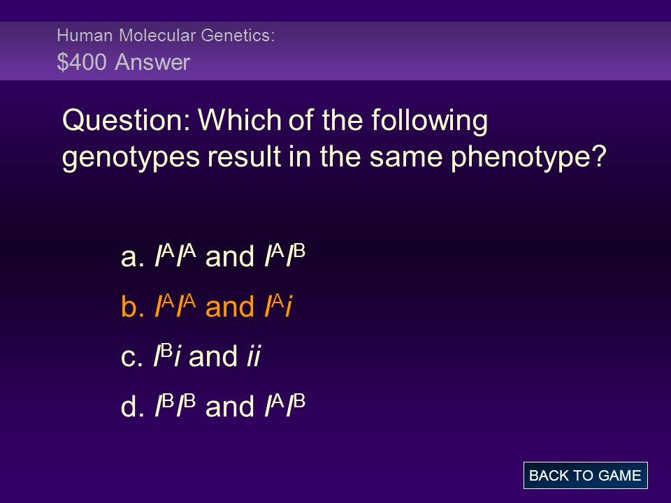 Human Molecular Genetics: $400 Answer Question: Which of the following genotypes result in the same phenotype.
