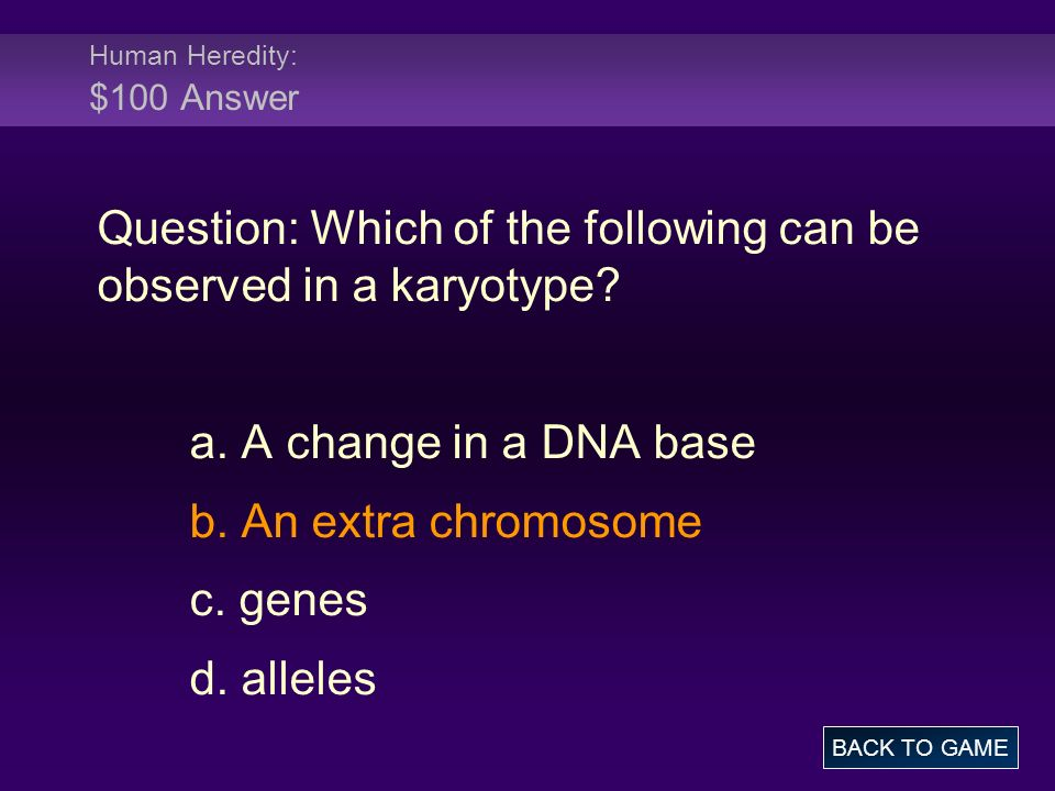 Human Heredity: $100 Answer Question: Which of the following can be observed in a karyotype.