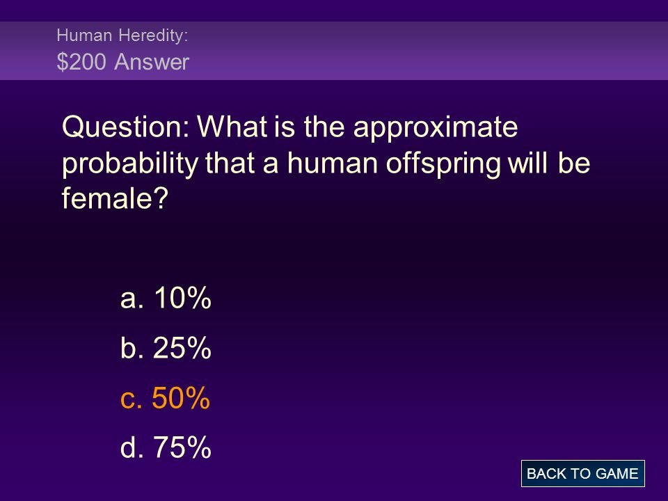 Human Heredity: $200 Answer Question: What is the approximate probability that a human offspring will be female.