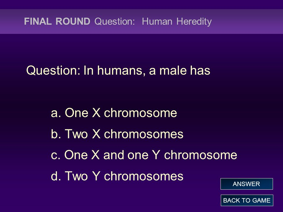 FINAL ROUND Question: Human Heredity Question: In humans, a male has a.