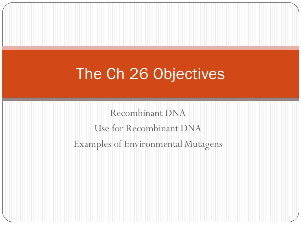 Recombinant DNA Use for Recombinant DNA Examples of Environmental Mutagens The Ch 26 Objectives