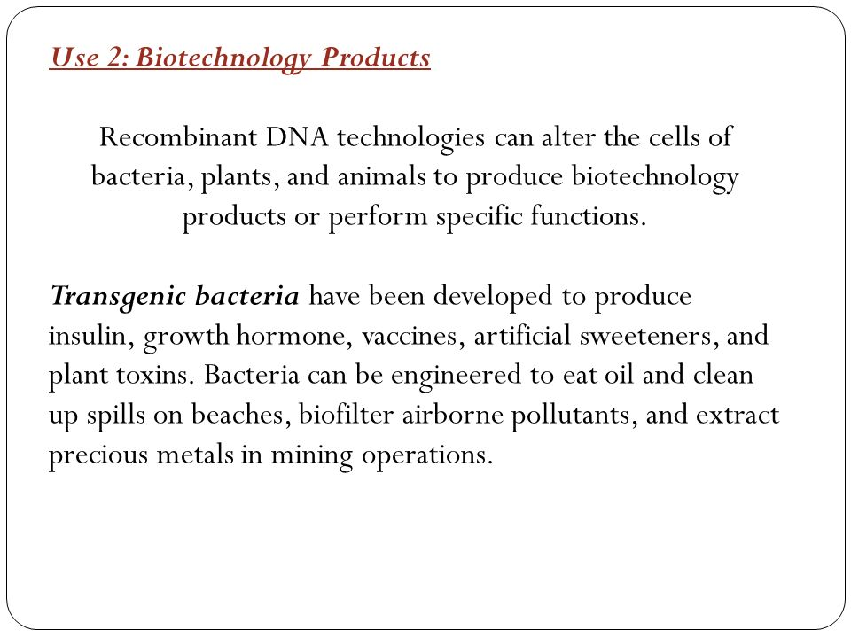 Use 2: Biotechnology Products Recombinant DNA technologies can alter the cells of bacteria, plants, and animals to produce biotechnology products or perform specific functions.