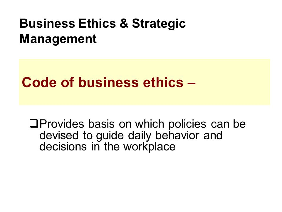  Provides basis on which policies can be devised to guide daily behavior and decisions in the workplace Business Ethics & Strategic Management Code of business ethics –