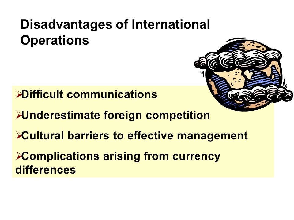 Disadvantages of International Operations  Difficult communications  Underestimate foreign competition  Cultural barriers to effective management  Complications arising from currency differences