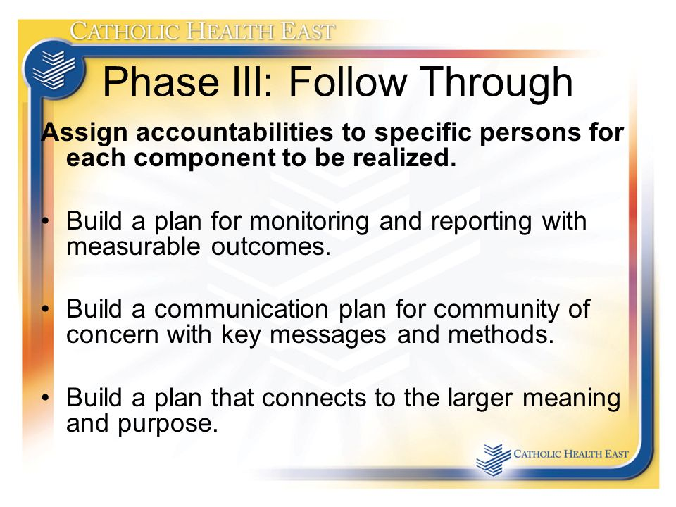 Phase III: Follow Through Assign accountabilities to specific persons for each component to be realized.