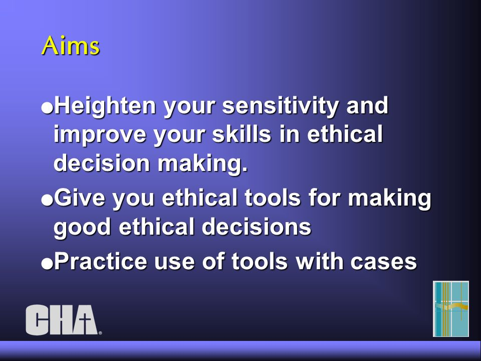 Aims l Heighten your sensitivity and improve your skills in ethical decision making.